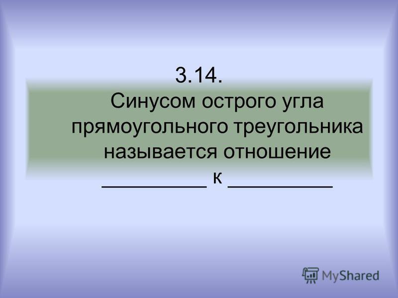 3.14. Синусом острого угла прямоугольного треугольника называется отношение _________ к _________