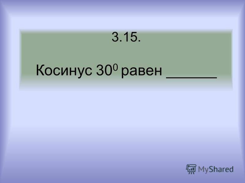 3.15. Косинус 30 0 равен ______