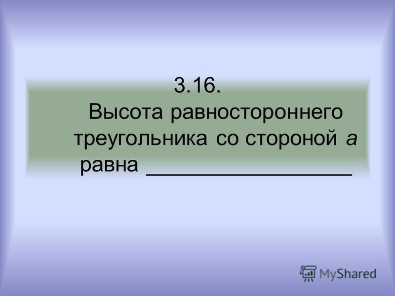 3.16. Высота равностороннего треугольника со стороной а равна _________________