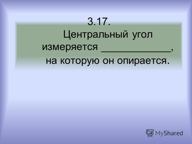 3.17. Центральный угол измеряется ____________, на которую он опирается.