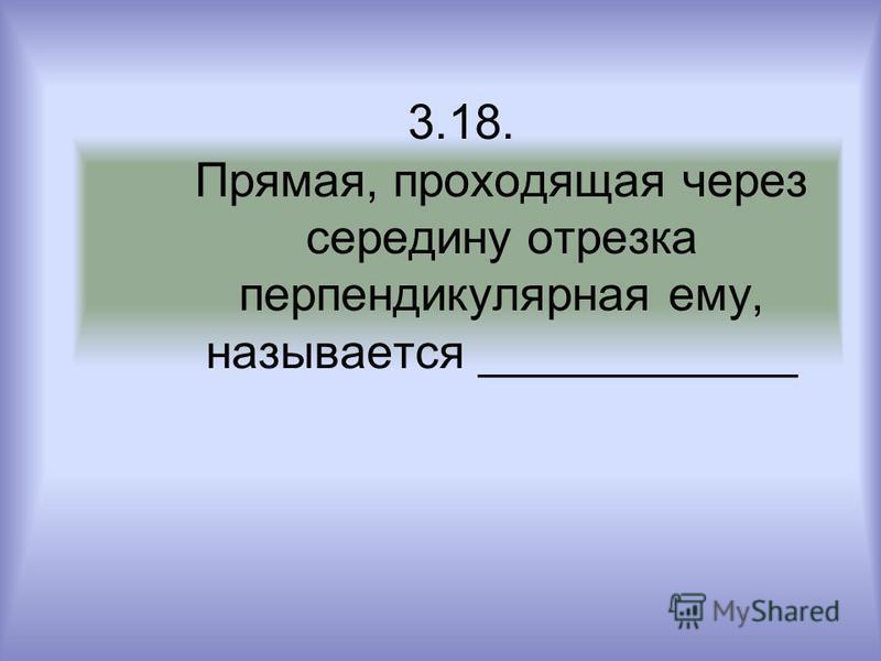 3.18. Прямая, проходящая через середину отрезка перпендикулярная ему, называется ____________