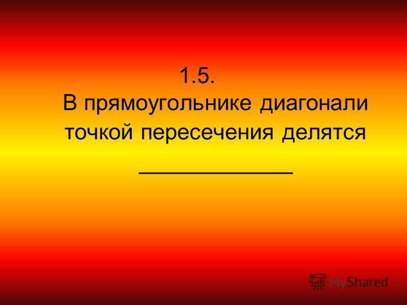 1.5. В прямоугольнике диагонали точкой пересечения делятся ___________