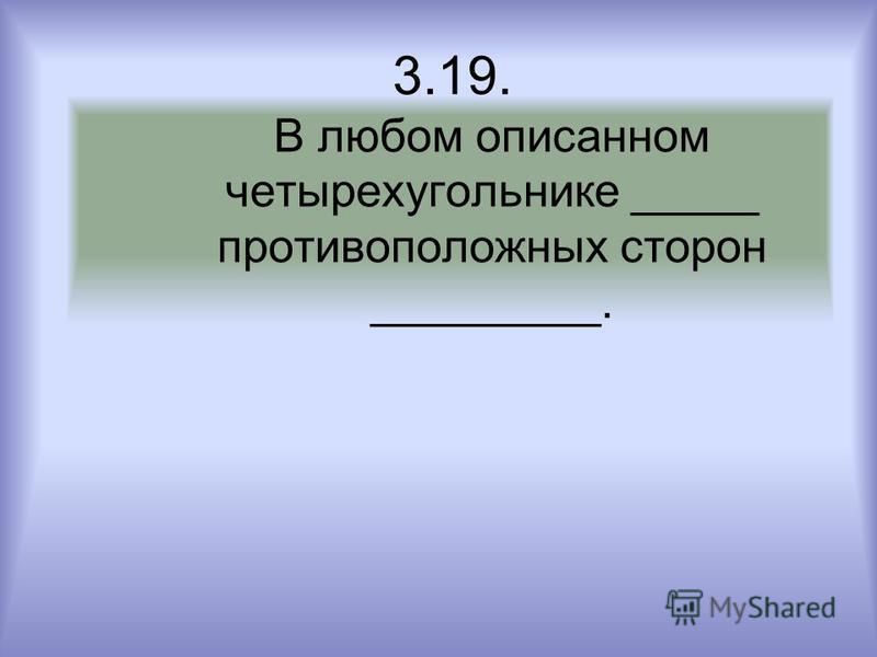 3.19. В любом описанном четырехугольнике _____ противоположных сторон _________.