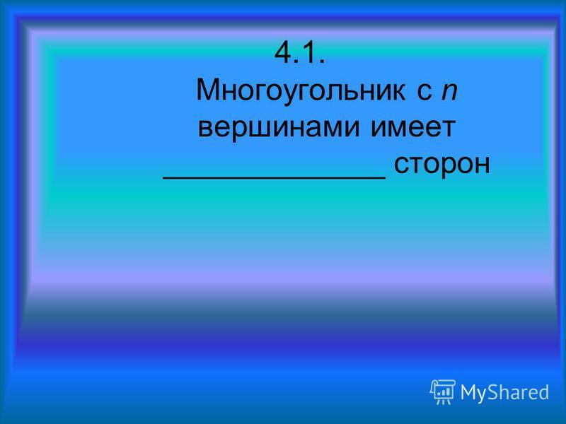 4.1. Многоугольник с n вершинами имеет _____________ сторон