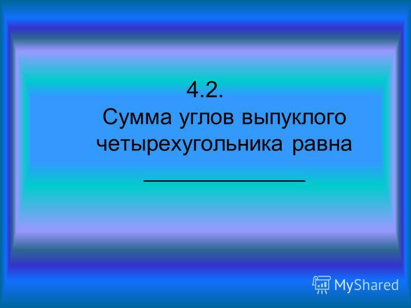 4.2. Сумма углов выпуклого четырехугольника равна _____________