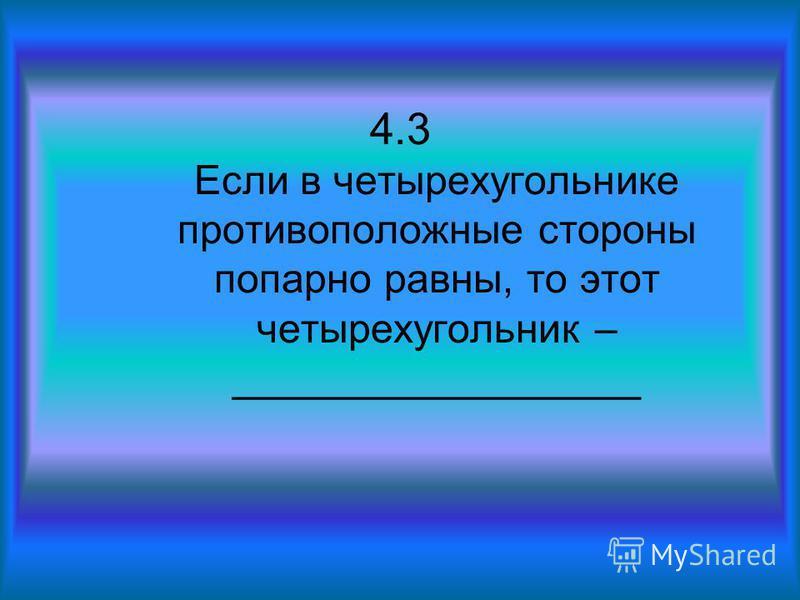4.3 Если в четырехугольнике противоположные стороны попарно равны, то этот четырехугольник – __________________