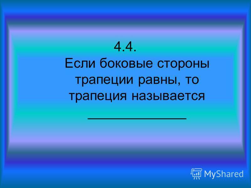 4.4. Если боковые стороны трапеции равны, то трапеция называется _____________