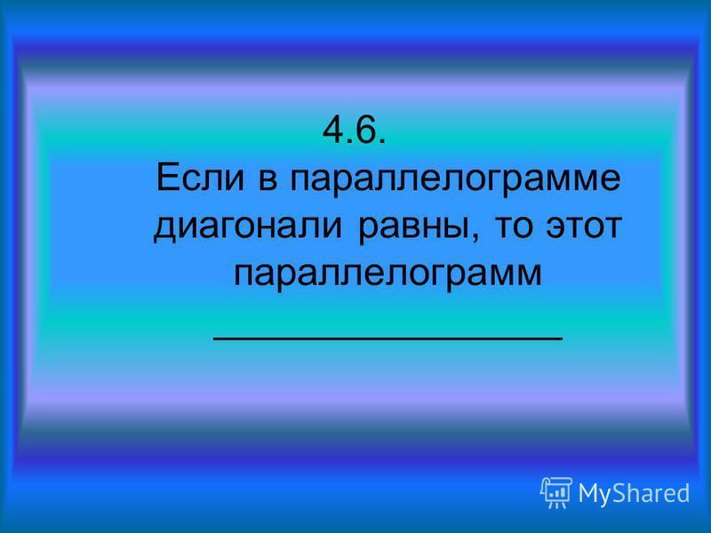4.6. Если в параллелограмме диагонали равны, то этот параллелограмм ________________