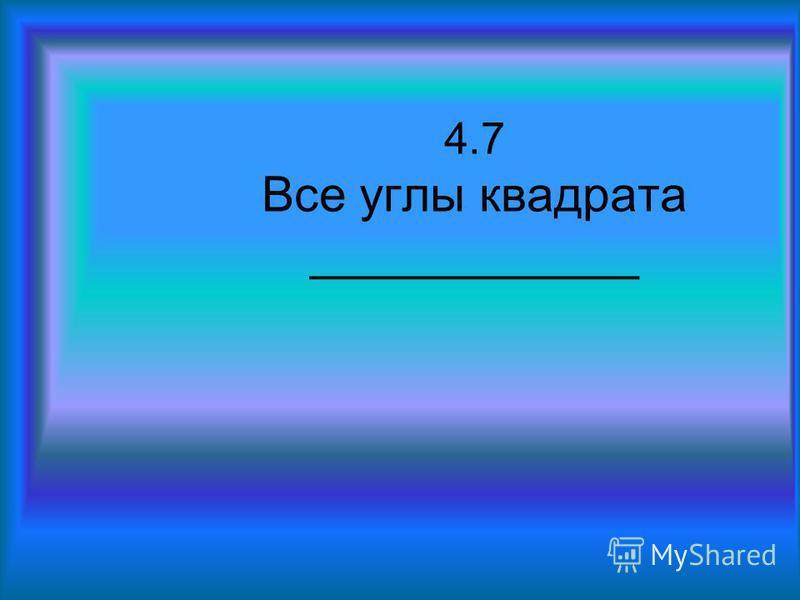 4.7 Все углы квадрата ____________