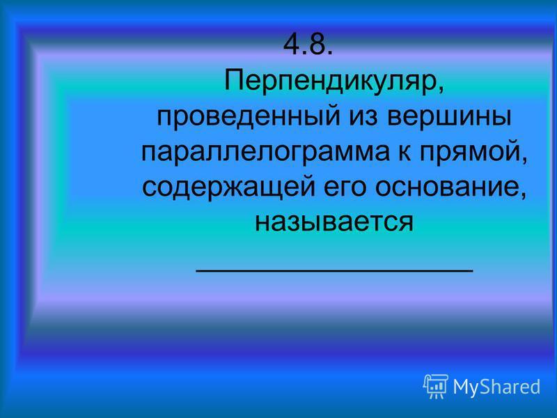 4.8. Перпендикуляр, проведенный из вершины параллелограмма к прямой, содержащей его основание, называется _________________