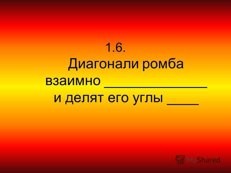 1.6. Диагонали ромба взаимно _____________ и делят его углы ____