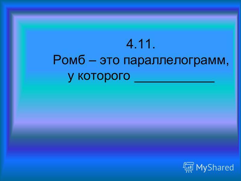 4.11. Ромб – это параллелограмм, у которого ___________