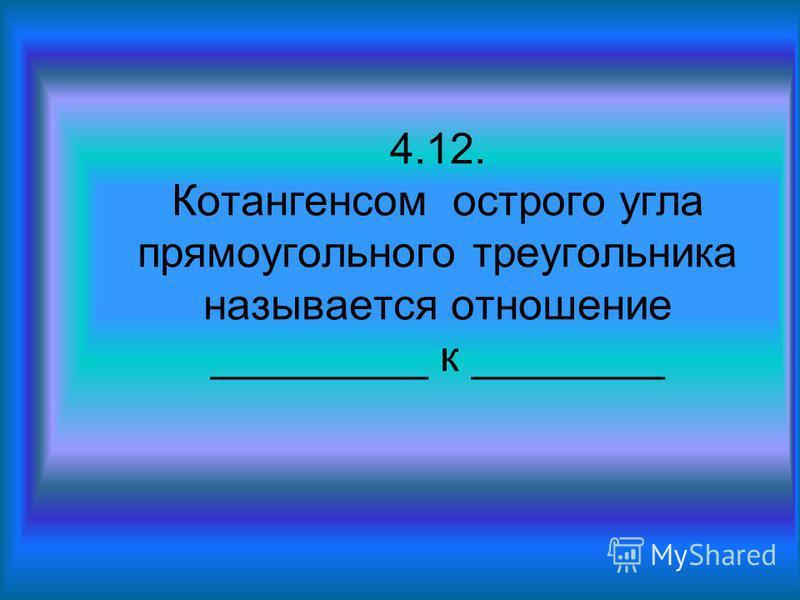4.12. Котангенсом острого угла прямоугольного треугольника называется отношение _________ к ________