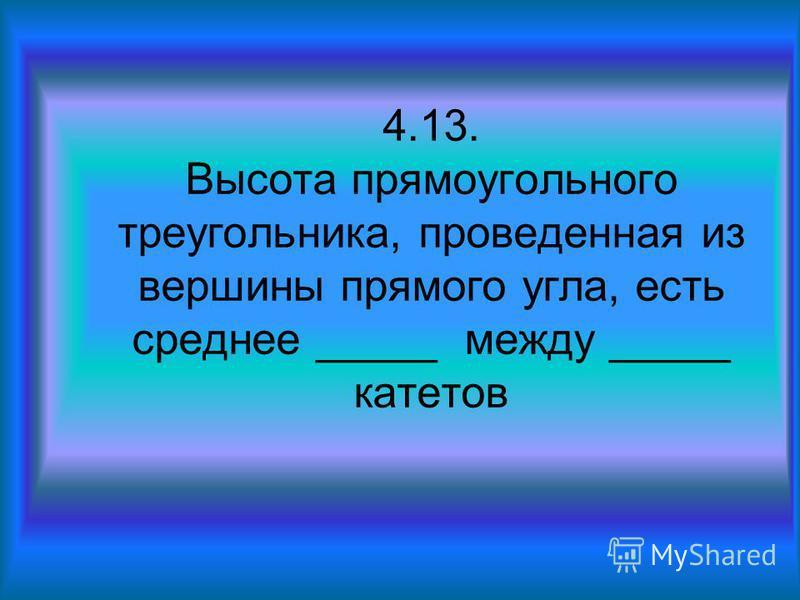 4.13. Высота прямоугольного треугольника, проведенная из вершины прямого угла, есть среднее _____ между _____ катетов