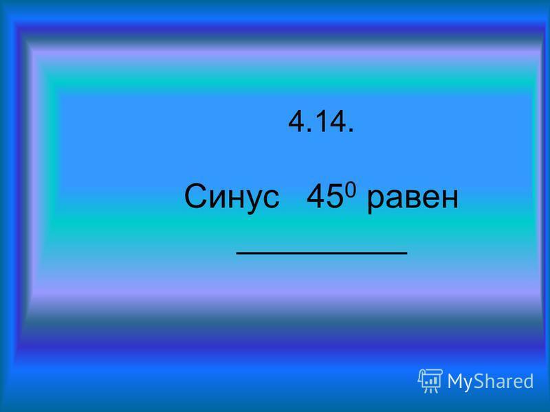 4.14. Синус 45 0 равен _________