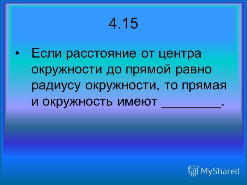 4.15 Если расстояние от центра окружности до прямой равно радиусу окружности, то прямая и окружность имеют ________.