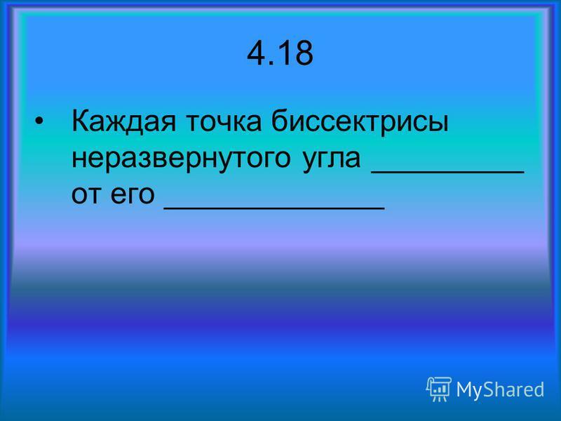 4.18 Каждая точка биссектрисы неразвернутого угла _________ от его _____________