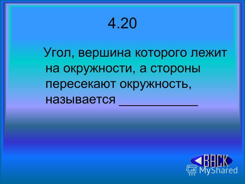 4.20 Угол, вершина которого лежит на окружности, а стороны пересекают окружность, называется ___________