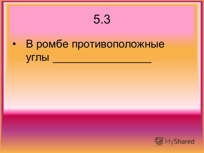 5.3 В ромбе противоположные углы ________________