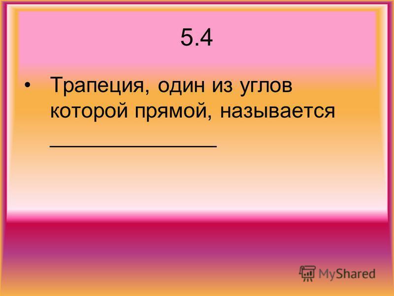 5.4 Трапеция, один из углов которой прямой, называется ______________