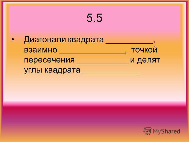 5.5 Диагонали квадрата __________, взаимно ______________, точкой пересечения ___________ и делят углы квадрата ____________