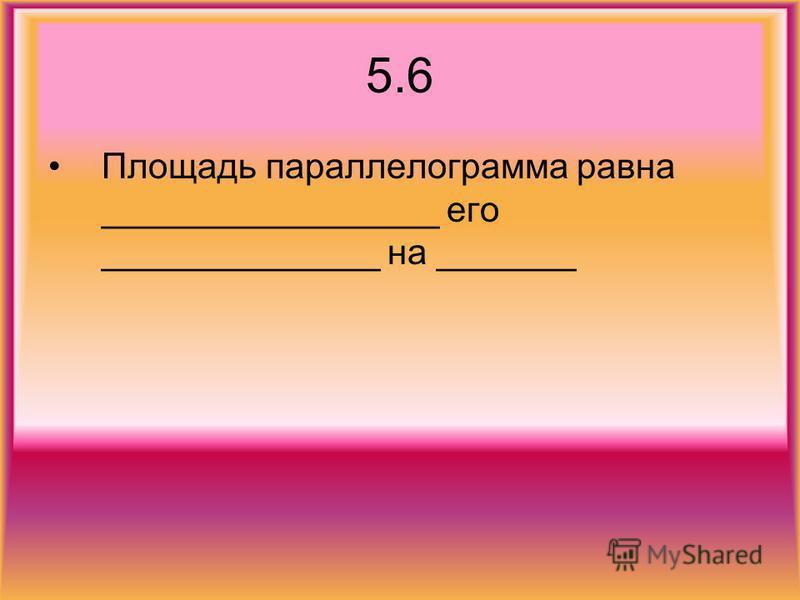 5.6 Площадь параллелограмма равна _________________ его ______________ на _______