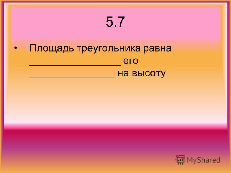 5.7 Площадь треугольника равна ________________ его _______________ на высоту