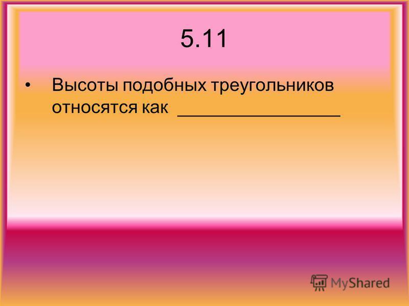 5.11 Высоты подобных треугольников относятся как ________________