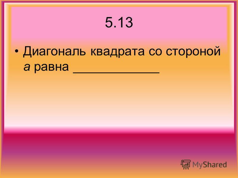 5.13 Диагональ квадрата со стороной а равна ____________