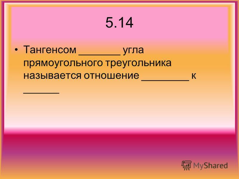 5.14 Тангенсом _______ угла прямоугольного треугольника называется отношение ________ к ______