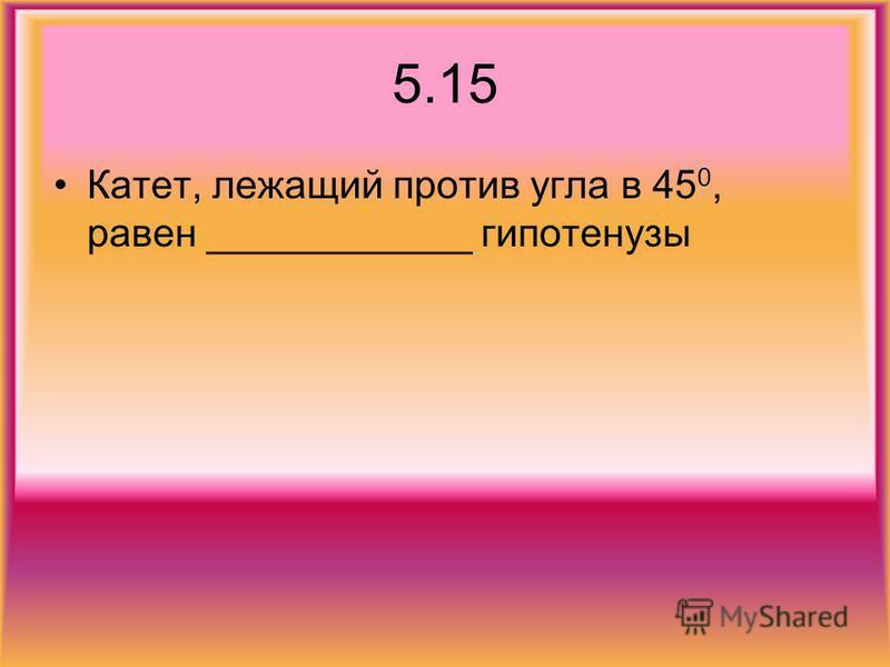 5.15 Катет, лежащий против угла в 45 0, равен ____________ гипотенузы
