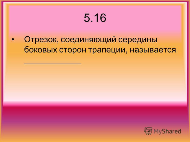 5.16 Отрезок, соединяющий середины боковых сторон трапеции, называется ____________