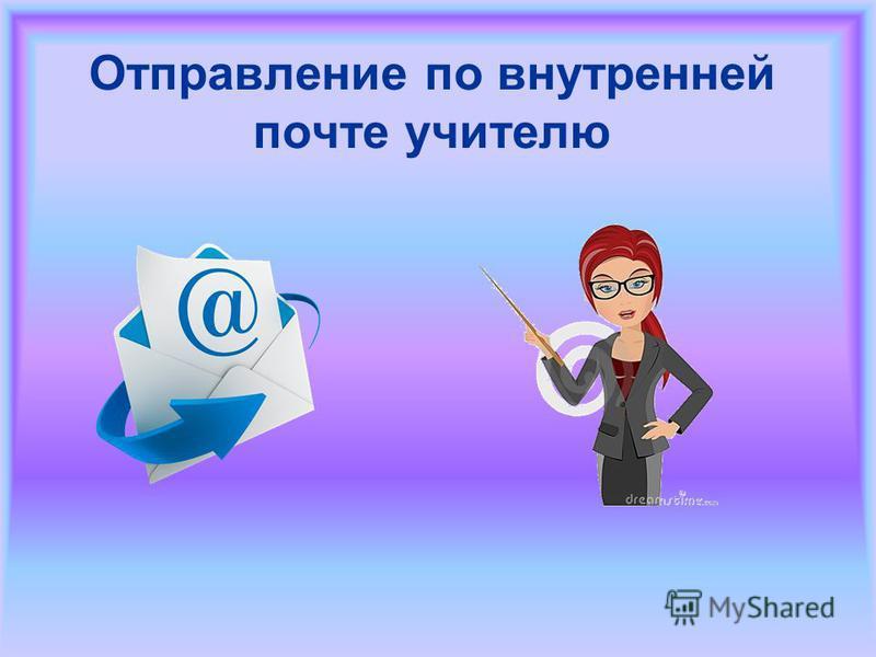 Отправление по внутренней почте учителю