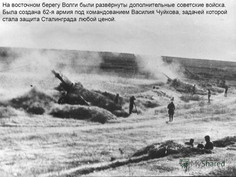 На восточном берегу Волги были развёрнуты дополнительные советские войска. Была создана 62-я армия под командованием Василия Чуйкова, задачей которой стала защита Сталинграда любой ценой.