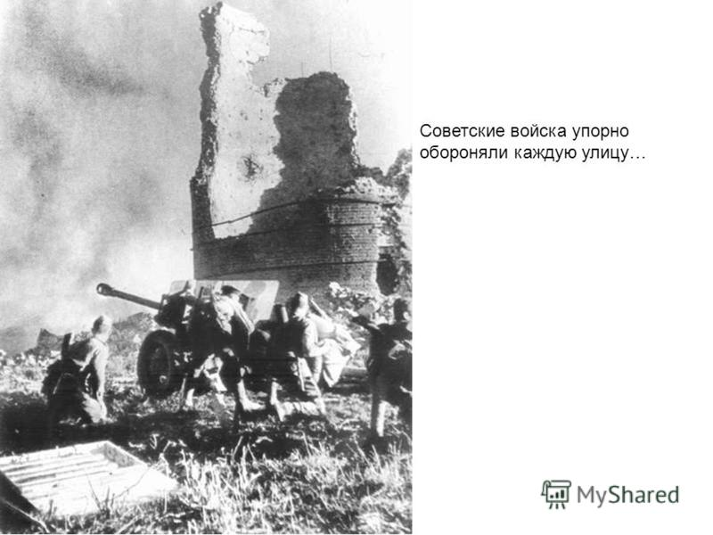 Советские войска упорно обороняли каждую улицу…