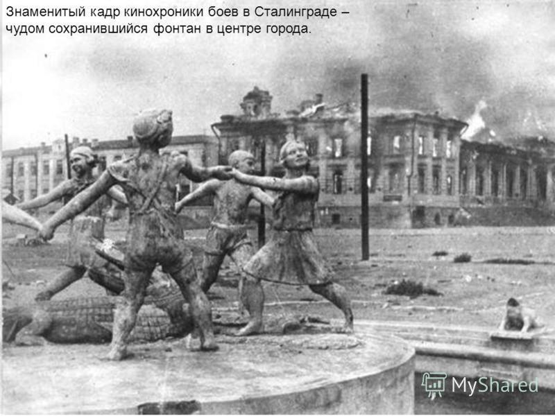 Знаменитый кадр кинохроники боев в Сталинграде – чудом сохранившийся фонтан в центре города.