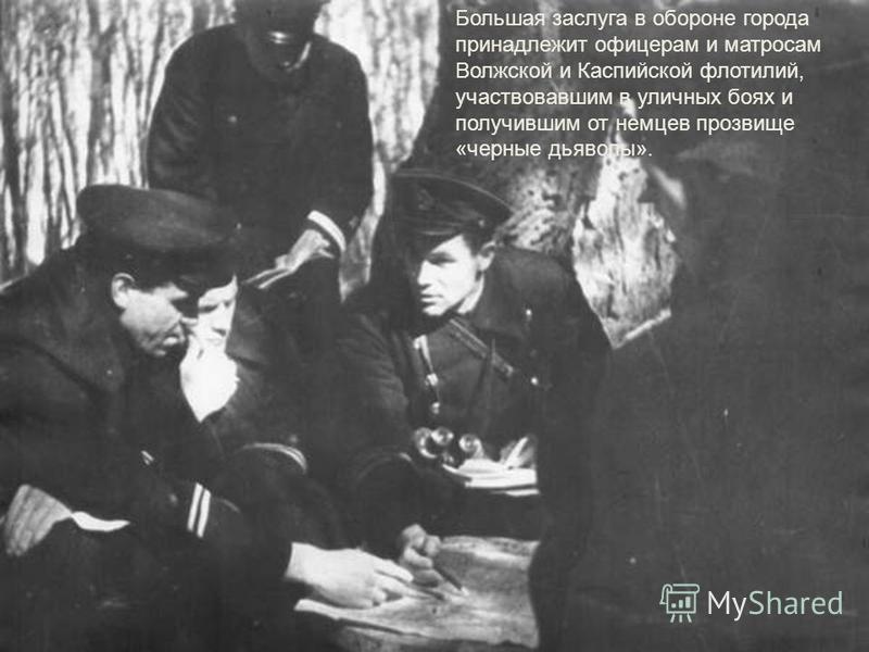 Большая заслуга в обороне города принадлежит офицерам и матросам Волжской и Каспийской флотилий, участвовавшим в уличных боях и получившим от немцев прозвище «черные дьяволы».