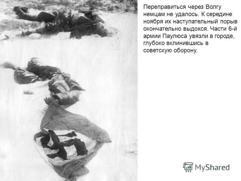 Переправиться через Волгу немцам не удалось. К середине ноября их наступательный порыв окончательно выдохся. Части 6-й армии Паулюса увязли в городе, глубоко вклинившись в советскую оборону.
