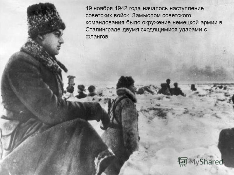 19 ноября 1942 года началось наступление советских войск. Замыслом советского командования было окружение немецкой армии в Сталинграде двумя сходящимися ударами с флангов.