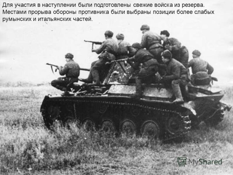 Для участия в наступлении были подготовлены свежие войска из резерва. Местами прорыва обороны противника были выбраны позиции более слабых румынских и итальянских частей.