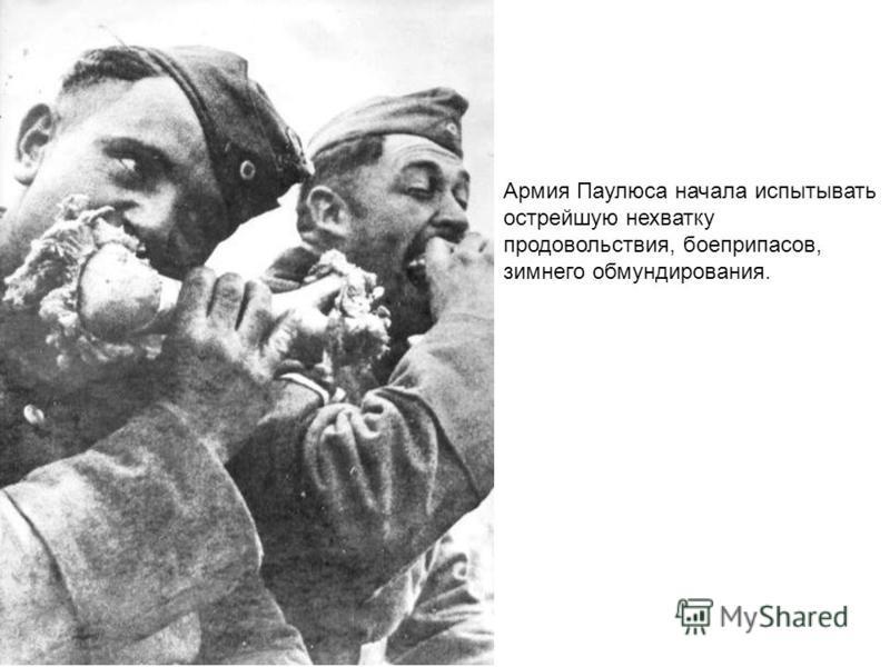 Армия Паулюса начала испытывать острейшую нехватку продовольствия, боеприпасов, зимнего обмундирования.
