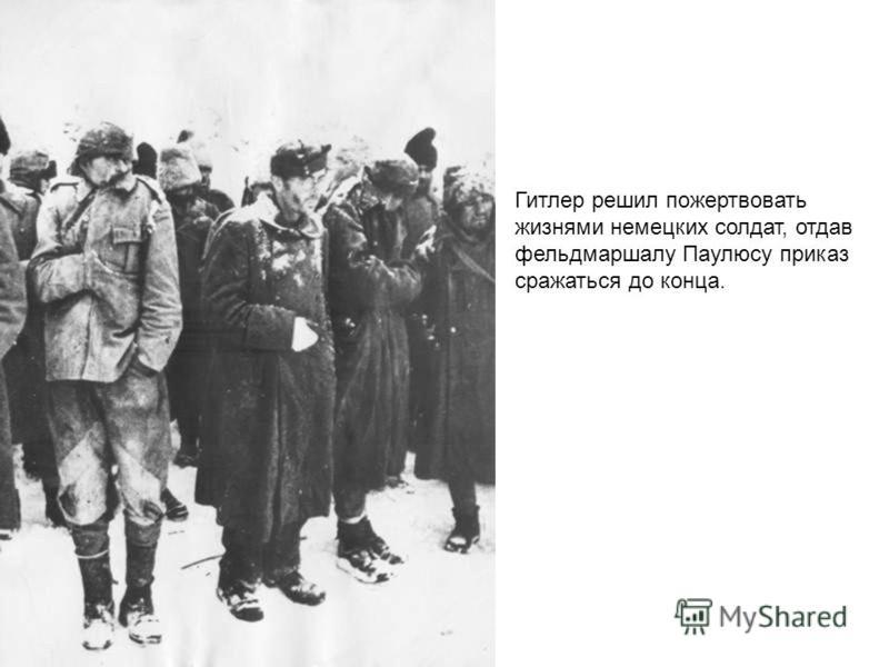 Гитлер решил пожертвовать жизнями немецких солдат, отдав фельдмаршалу Паулюсу приказ сражаться до конца.