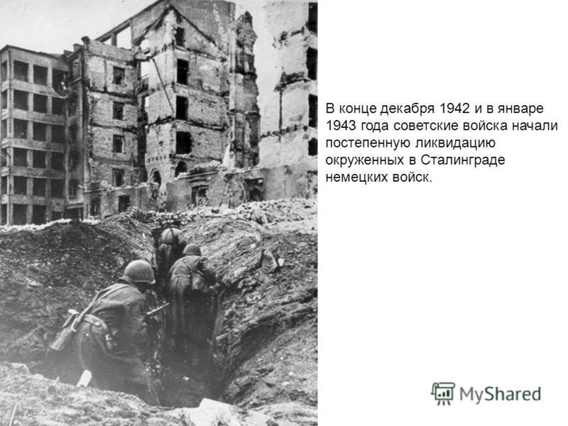 В конце декабря 1942 и в январе 1943 года советские войска начали постепенную ликвидацию окруженных в Сталинграде немецких войск.