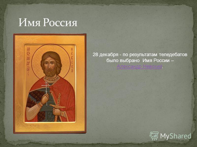 28 декабря - по результатам теледебатов было выбрано Имя России – Александр Невский Александр Невский.
