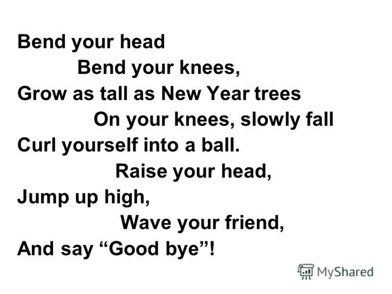 Bend your head Bend your knees, Grow as tall as New Year trees On your knees, slowly fall Curl yourself into a ball. Raise your head, Jump up high, Wave your friend, And say Good bye!