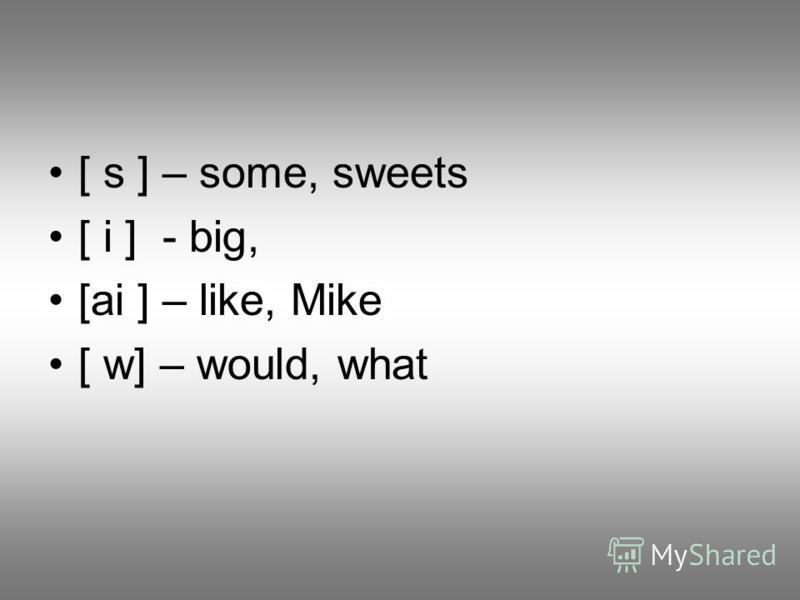 [ s ] – some, sweets [ i ] - big, [ai ] – like, Mike [ w] – would, what