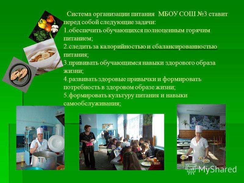 Система организации питания МБОУ СОШ 3 ставит перед собой следующие задачи: 1. обеспечить обучающихся полноценным горячим питанием; 2. следить за калорийностью и сбалансированностью питания; 3. прививать обучающимся навыки здорового образа жизни; 4.
