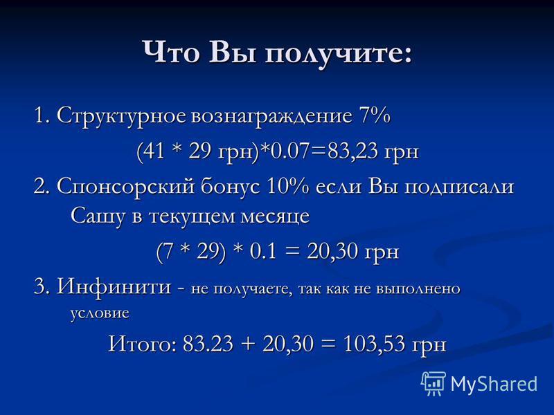 Что Вы получите: 1. Структурное вознаграждение 7% (41 * 29 грн)*0.07=83,23 грн 2. Спонсорский бонус 10% если Вы подписали Сашу в текущем месяце (7 * 29) * 0.1 = 20,30 грн 3. Инфинити - не получаете, так как не выполнено условие Итого: 83.23 + 20,30 =