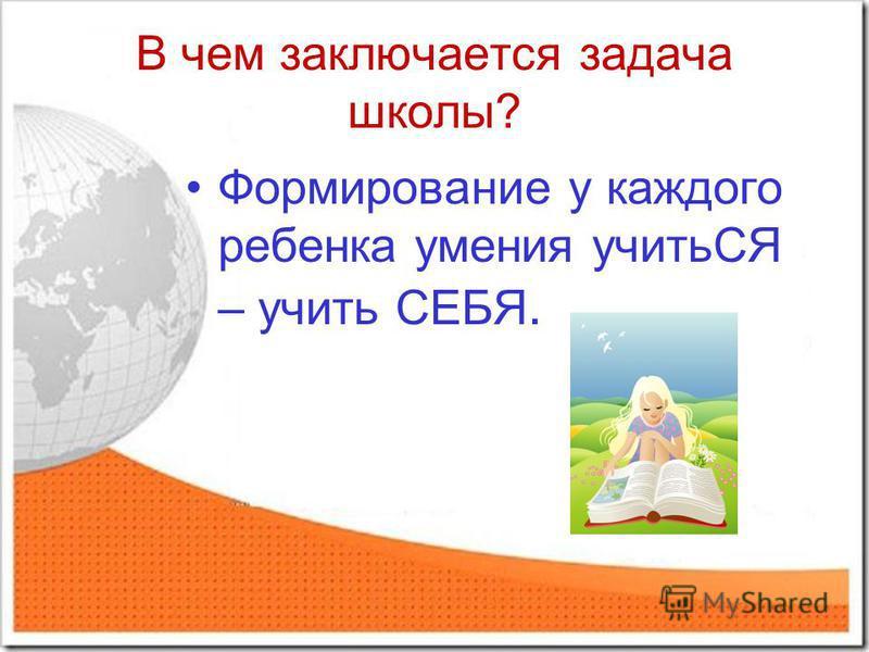 В чем заключается задача школы? Формирование у каждого ребенка умения учитьСЯ – учить СЕБЯ.