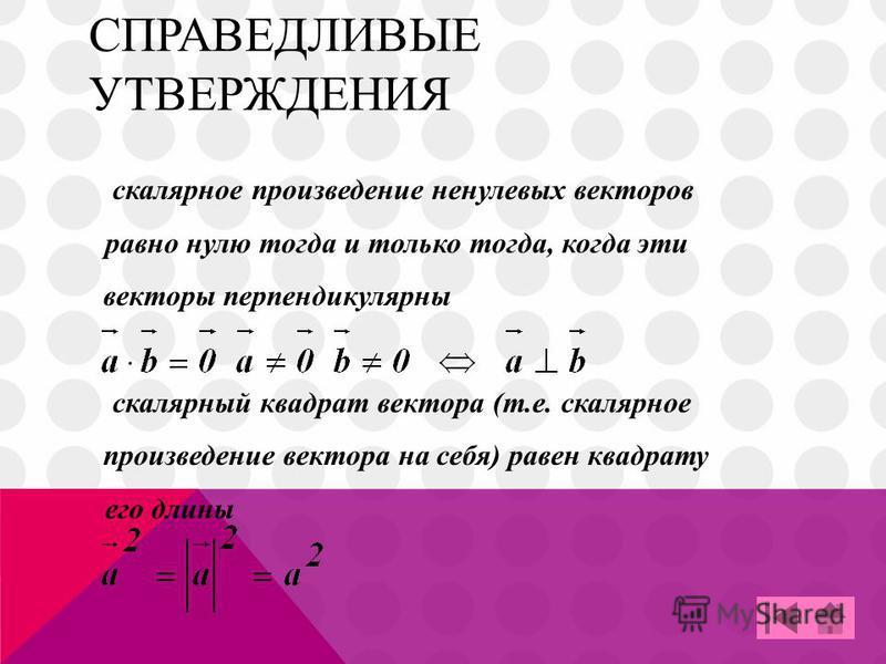 СПРАВЕДЛИВЫЕ УТВЕРЖДЕНИЯ скалярное произведение ненулевых векторов равно нулю тогда и только тогда, когда эти векторы перпендикулярны скалярный квадрат вектора (т.е. скалярное произведение вектора на себя) равен квадрату его длины